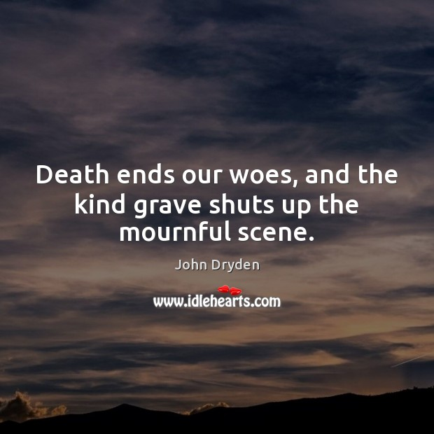 Death ends our woes, and the kind grave shuts up the mournful scene. Image