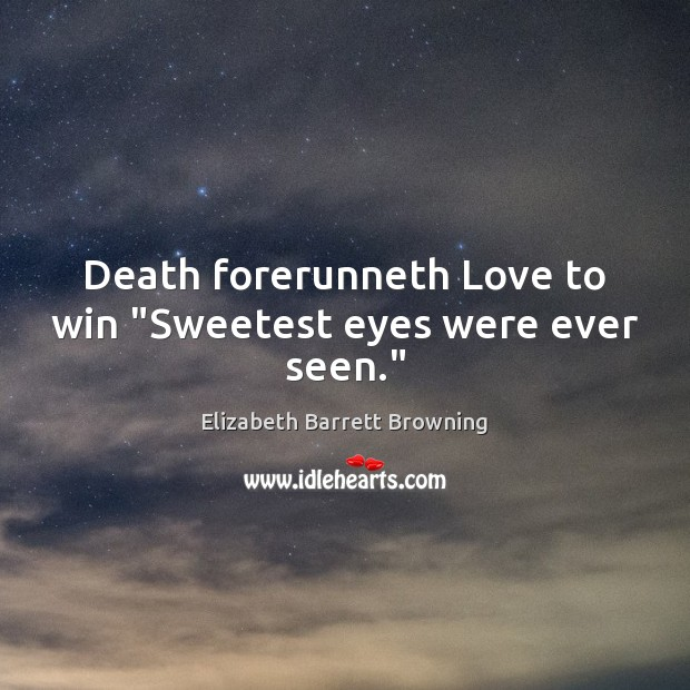 "Image, Death forerunneth Love to win ""Sweetest eyes were ever seen."""