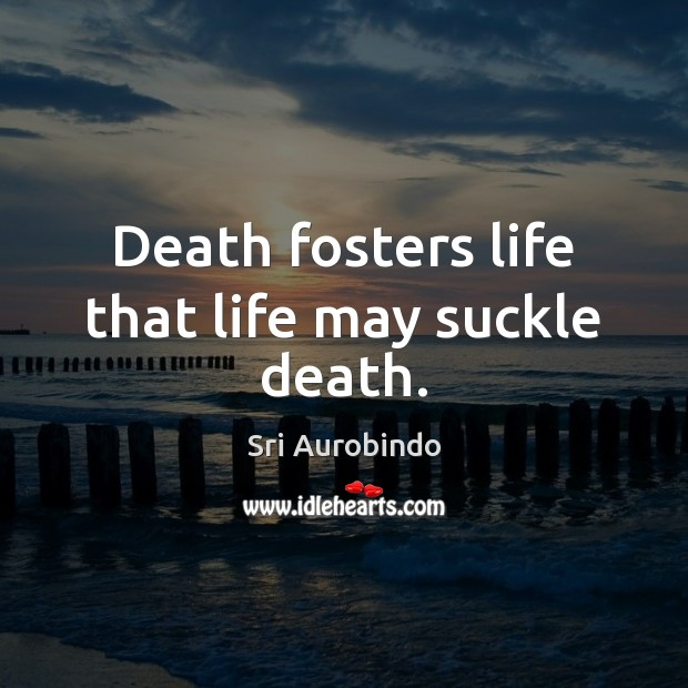 Death fosters life that life may suckle death. Image