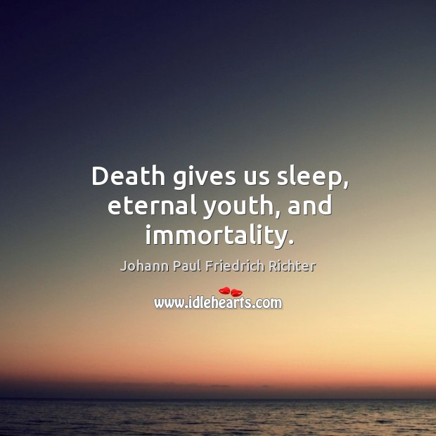 Death gives us sleep, eternal youth, and immortality. Johann Paul Friedrich Richter Picture Quote