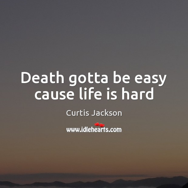 Death gotta be easy cause life is hard Life is Hard Quotes Image