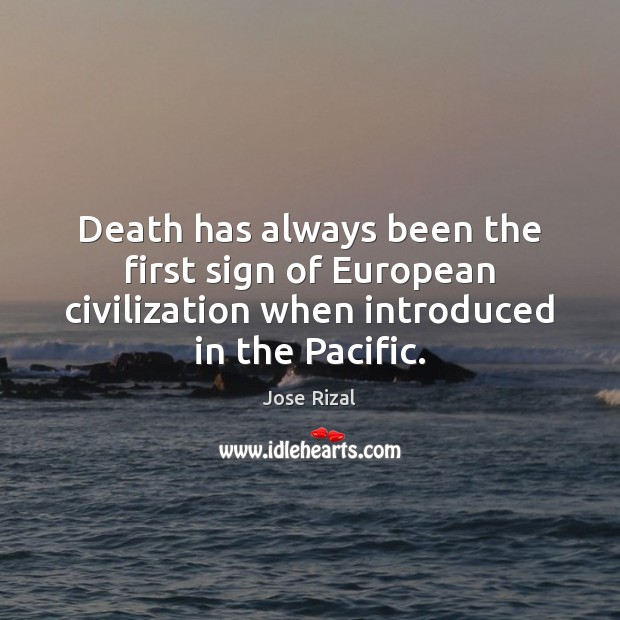 Death has always been the first sign of European civilization when introduced Jose Rizal Picture Quote