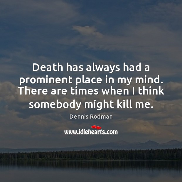 Death has always had a prominent place in my mind. There are Dennis Rodman Picture Quote