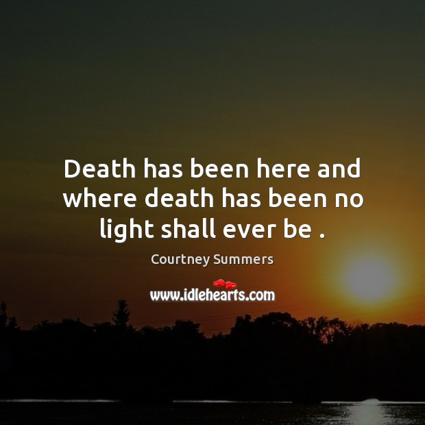 Death has been here and where death has been no light shall ever be . Image