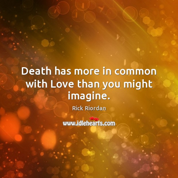 Death has more in common with Love than you might imagine. Rick Riordan Picture Quote