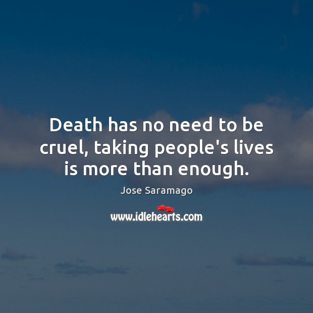 Image, Death has no need to be cruel, taking people's lives is more than enough.