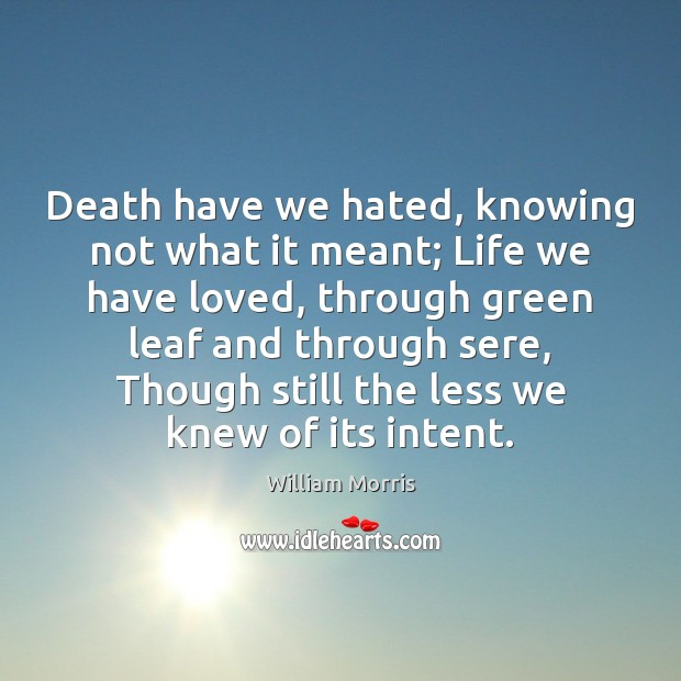 Death have we hated, knowing not what it meant; Life we have William Morris Picture Quote