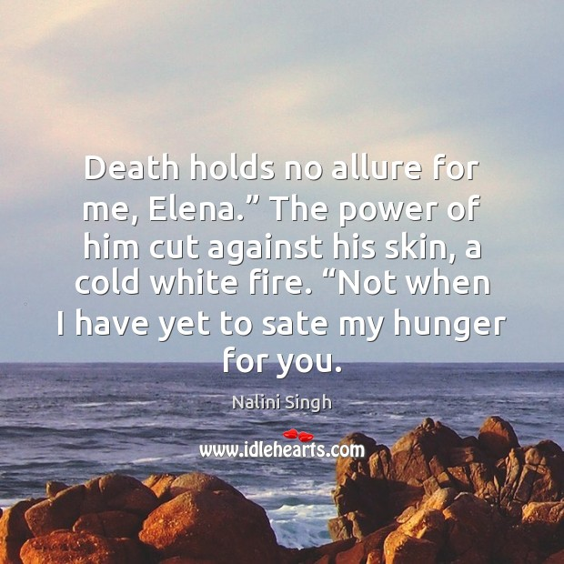 "Image, Death holds no allure for me, Elena."" The power of him cut"