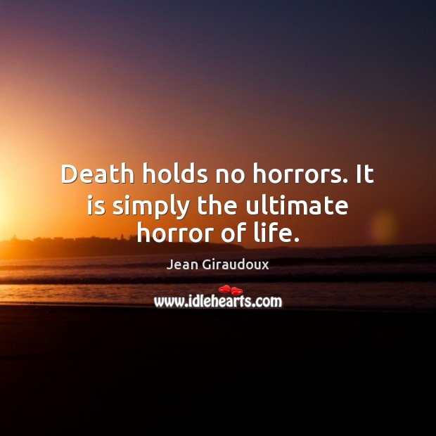 Death holds no horrors. It is simply the ultimate horror of life. Jean Giraudoux Picture Quote