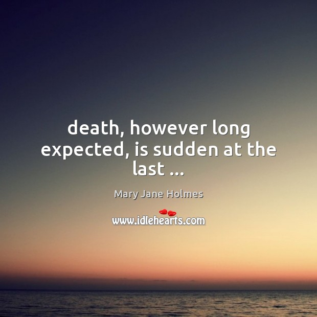 Death, however long expected, is sudden at the last … Image