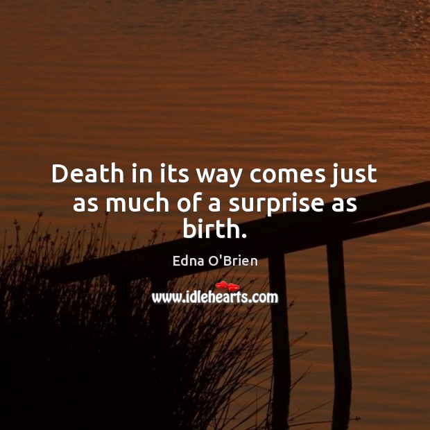 Death in its way comes just as much of a surprise as birth. Edna O'Brien Picture Quote