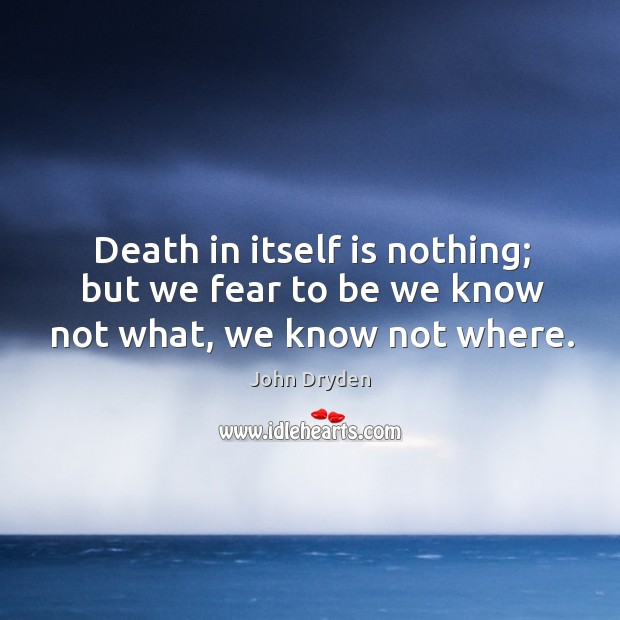 Death in itself is nothing; but we fear to be we know not what, we know not where. Image