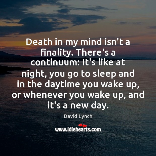 Death in my mind isn't a finality. There's a continuum: It's like Image
