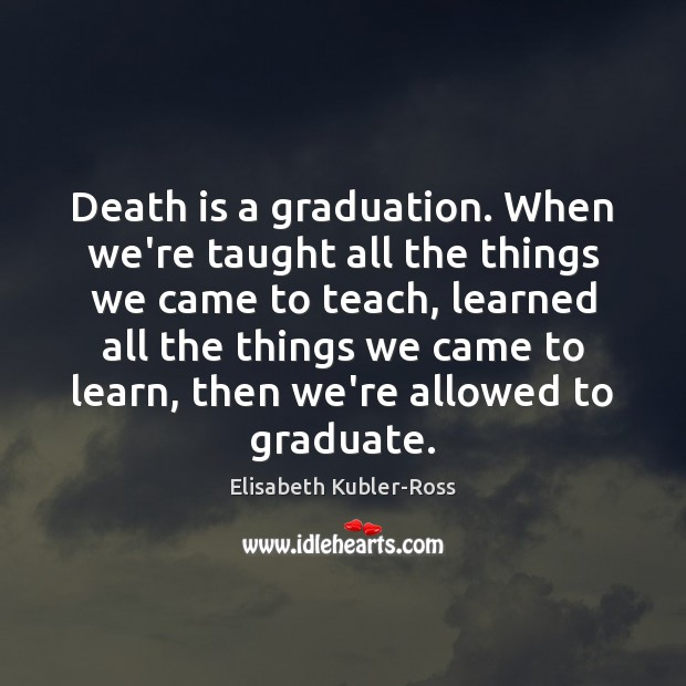 Death is a graduation. When we're taught all the things we came Elisabeth Kubler-Ross Picture Quote