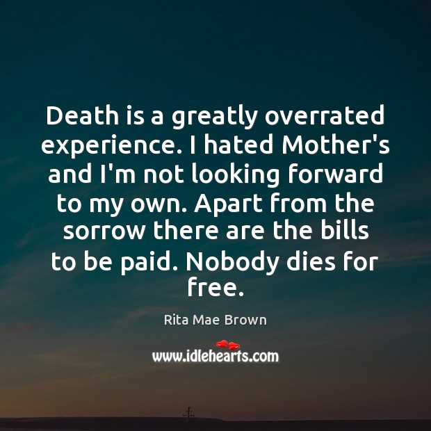Death is a greatly overrated experience. I hated Mother's and I'm not Rita Mae Brown Picture Quote