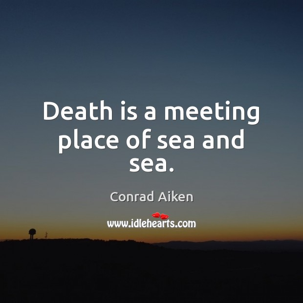 Death is a meeting place of sea and sea. Conrad Aiken Picture Quote