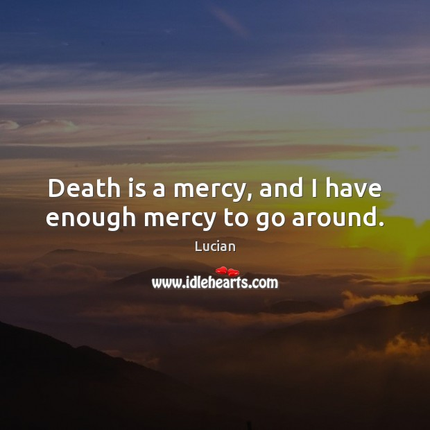 Death is a mercy, and I have enough mercy to go around. Image