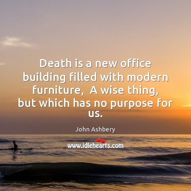 Death is a new office building filled with modern furniture,  A wise John Ashbery Picture Quote
