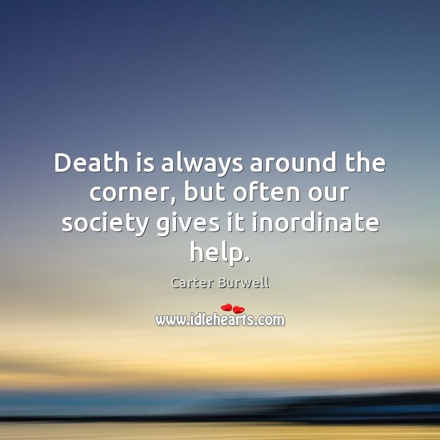 Death is always around the corner, but often our society gives it inordinate help. Image