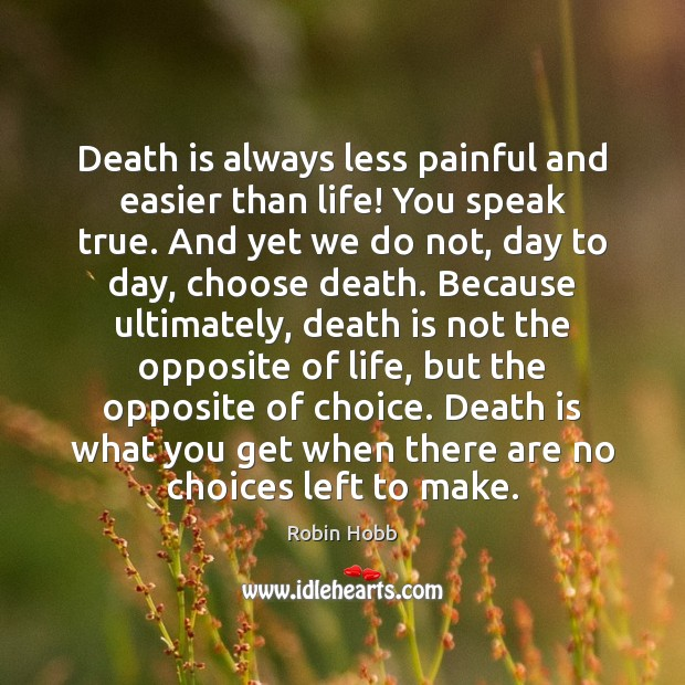 Death is always less painful and easier than life! You speak true. Robin Hobb Picture Quote