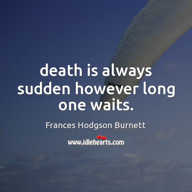 Image, Death is always sudden however long one waits.