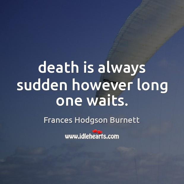 Death is always sudden however long one waits. Frances Hodgson Burnett Picture Quote