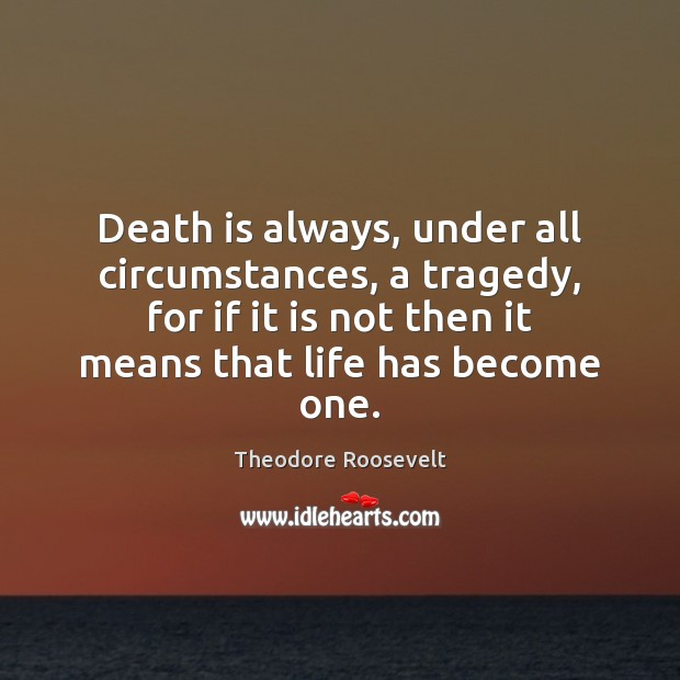 Image, Death is always, under all circumstances, a tragedy, for if it is