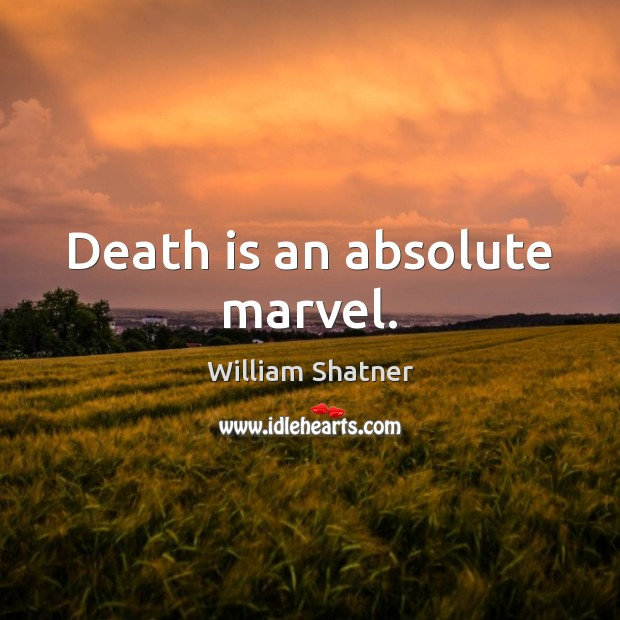 Death is an absolute marvel. William Shatner Picture Quote