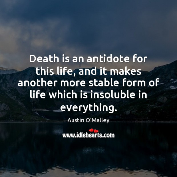 Death is an antidote for this life, and it makes another more Austin O'Malley Picture Quote