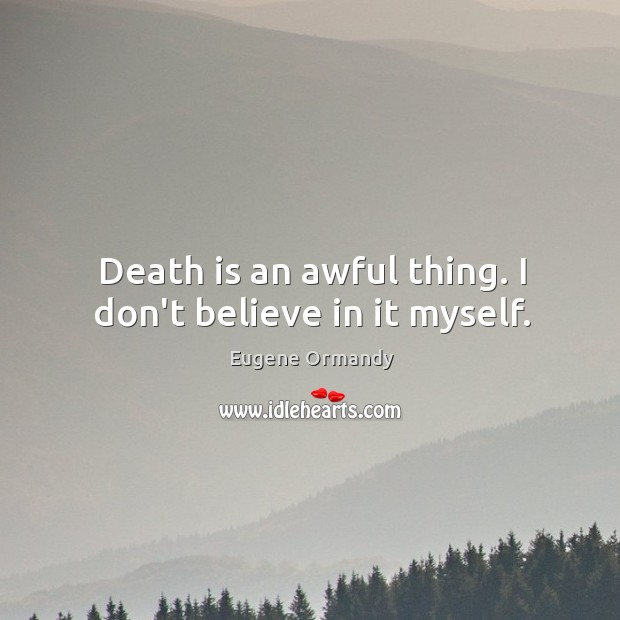 Image, Death is an awful thing. I don't believe in it myself.