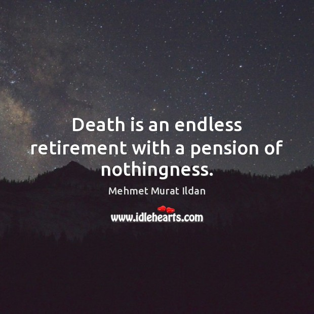 Image, Death is an endless retirement with a pension of nothingness.