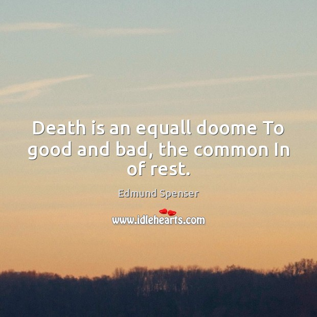 Death is an equall doome To good and bad, the common In of rest. Edmund Spenser Picture Quote
