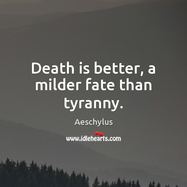 Image, Death is better, a milder fate than tyranny.