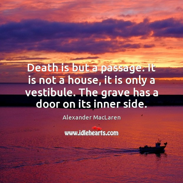 Death is but a passage. It is not a house, it is Alexander MacLaren Picture Quote