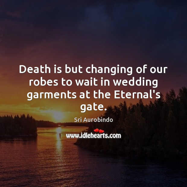 Death is but changing of our robes to wait in wedding garments at the Eternal's gate. Sri Aurobindo Picture Quote