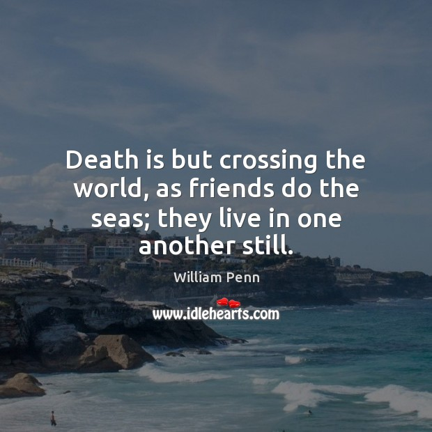 Death is but crossing the world, as friends do the seas; they live in one another still. William Penn Picture Quote