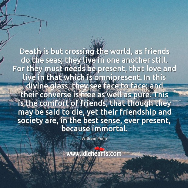 Death is but crossing the world, as friends do the seas; they William Penn Picture Quote
