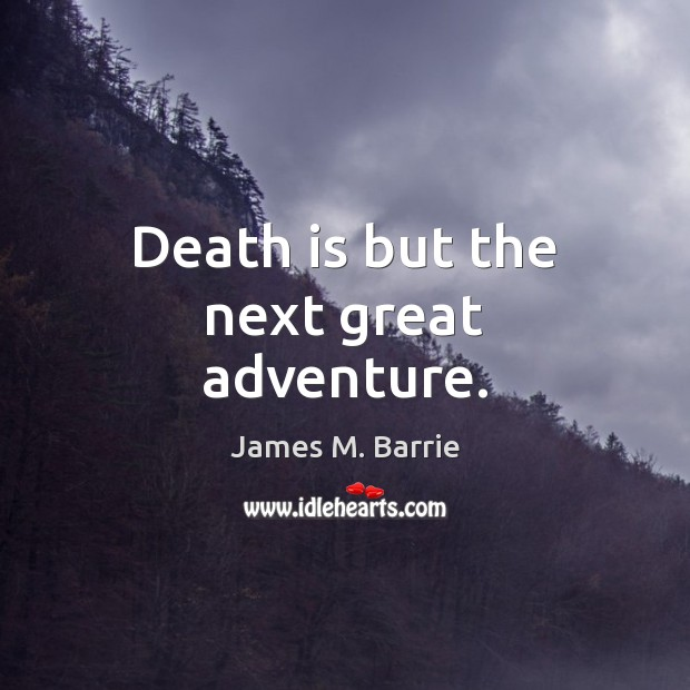 Death is but the next great adventure. James M. Barrie Picture Quote