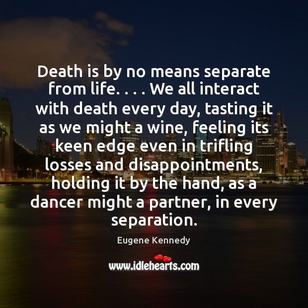 Death is by no means separate from life. . . . We all interact with Death Quotes Image