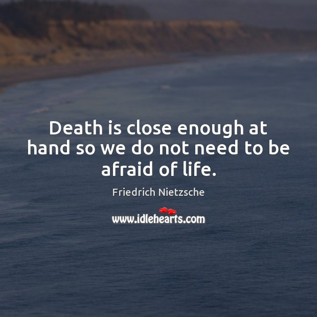 Image, Death is close enough at hand so we do not need to be afraid of life.