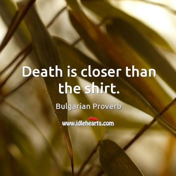 Death is closer than the shirt. Bulgarian Proverbs Image