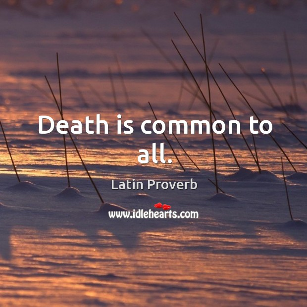 Image, Death is common to all.