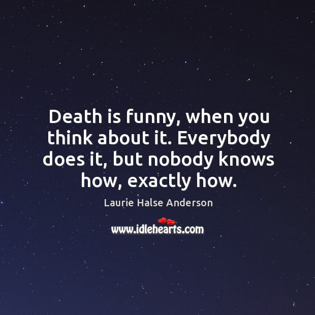 Death is funny, when you think about it. Everybody does it, but Image