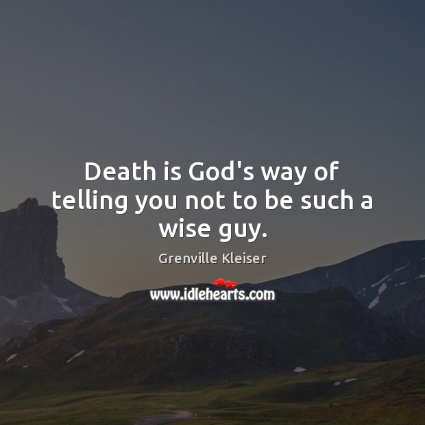 Death is God's way of telling you not to be such a wise guy. Grenville Kleiser Picture Quote