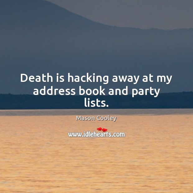 Image, Death is hacking away at my address book and party lists.