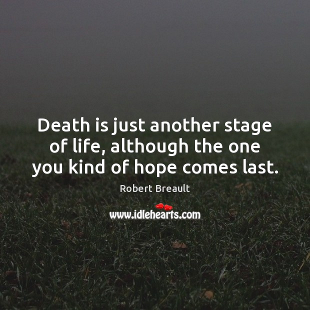 Death is just another stage of life, although the one you kind of hope comes last. Robert Breault Picture Quote