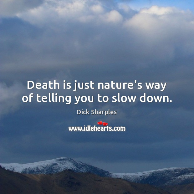 Death is just nature's way of telling you to slow down. Dick Sharples Picture Quote