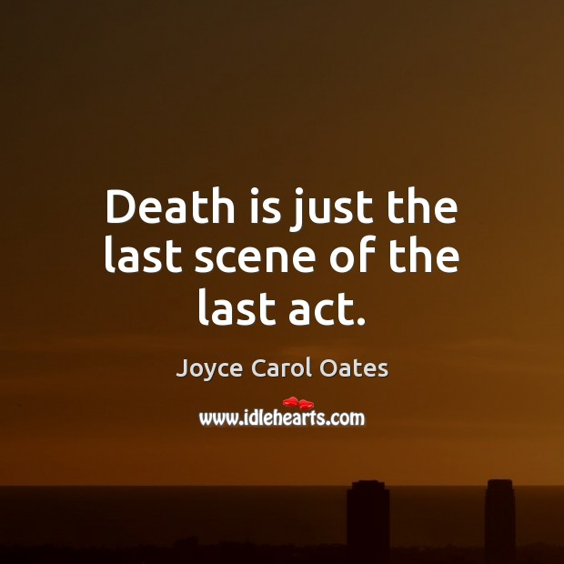 Death is just the last scene of the last act. Image