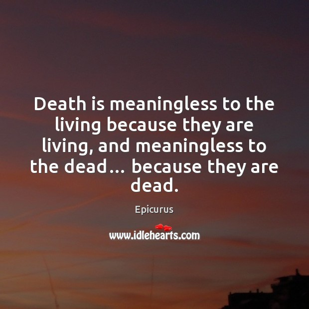 Death is meaningless to the living because they are living, and meaningless Image