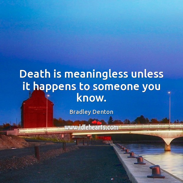 Image, Death is meaningless unless it happens to someone you know.